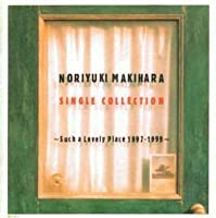 NORIYUKI MAKIHARA SINGLE COLLECTION~Such a Lovely Place 1997-1999~