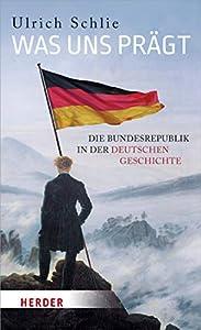 Was uns prägt: Die Bundesrepublik in der deutschen Geschichte (German Edition)