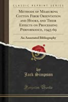 Methods of Measuring Cotton Fiber Orientation and Hooks, and Their Effects on Processing Performance, 1945-69: An Annotated Bibliography (Classic Reprint)
