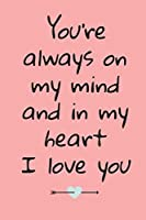 You're Always On My Mind And In My Heart: Journal Valentine's Day Gift, Heart alternative to Greeting Card, Valentine Anniversary Gift Love for Husband, Boyfriend, Him, Wife, Girlfriend, Her,...