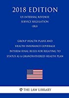 Group Health Plans and Health Insurance Coverage - Interim Final Rules for Relating to Status as a Grandfathered Health Plan (Us Internal Revenue Service Regulation) (Irs) (2018 Edition)
