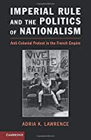 Imperial Rule and the Politics of Nationalism: Anti-Colonial Protest In The French Empire (Problems of International Politics)
