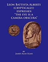 Leon Battista Alberti Cryptically Expresses the Eye Is a Camera Obscura