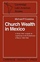 Church Wealth in Mexico: A Study of the 'Juzgado de Capellanias' in the Archbishopric of Mexico 1800–1856 (Cambridge Latin American Studies)