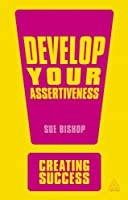 Develop Your Assertiveness (Sunday Times Creating Success)