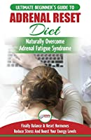 Adrenal Reset Diet: The Ultimate Beginner's Guide To Adrenal Fatigue Reset Diet - Naturally Reset Hormones, Reduce Stress & Anxiety and Boost Your Energy Levels