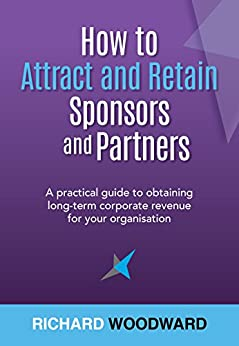 How to Attract and Retain Sponsors and Partners: A practical guide to obtaining long-term corporate revenue for your organisation by [Woodward, Richard]
