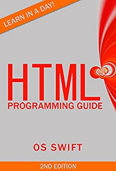 Programming: HTML: Programming Guide: Computer Programming:  LEARN IN A DAY! (PHP, Java, Web Design, Computer Programming, SQL, HTML, PHP) by [Swift, Os]