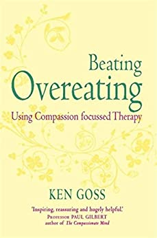 The Compassionate Mind Approach to Beating Overeating: Series editor, Paul Gilbert (Compassion Focused Therapy) by [Goss, Kenneth]