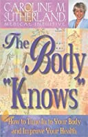 """The Body """"Knows"""": How to Tune in to Your Body and Impove Your Health"""