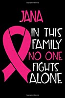 JANA In This Family No One Fights Alone: Personalized Name Notebook/Journal Gift For Women Fighting Breast Cancer. Cancer Survivor / Fighter Gift for the Warrior in your life | Writing Poetry, Diary, Gratitude, Daily or Dream Journal.