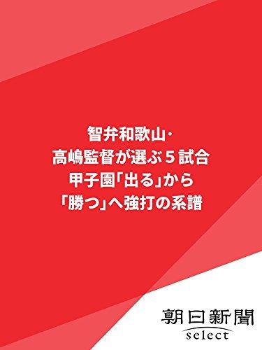 智弁和歌山・高嶋監督が選ぶ5試合 甲子園「出る」から「勝つ」へ 強打の系譜 (朝日新聞デジタルSELECT)