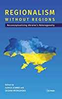 Regionalism Without Regions: Reconceptualizing Ukraine's Heterogeneity (Leipzig Studies on the History and Culture of East Central Europe)