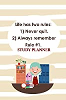 Study Planner: Life Has Two Rules: Rule 1 Never Quit, Rule 2 Always Remember Rule 6