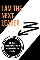 I AM THE NEXT LEADER: A 90-Day resilience building journal for kids: Leadership & Gratitude Journal for kids & girls