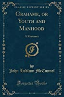 Grahame, or Youth and Manhood: A Romance (Classic Reprint)