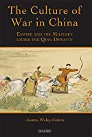 The Culture of War in China: Empire and the Military Under the Qing Dynasty (International Library of War Studies)