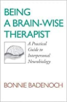 Being a Brain-Wise Therapist: A Practical Guide to Interpersonal Neurobiology (Norton Series on Interpersonal Neurobiology)