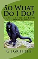 So What Do I Do?: A Crime Thriller from the High School (So What! series)