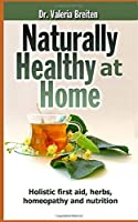 Naturally Healthy at Home: Holistic first aid, herbs, homeopathy and nutrition