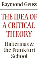 The Idea of a Critical Theory: Habermas and the Frankfurt School (Modern European Philosophy)