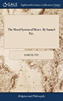 The Moral System of Moses. by Samuel Pye,