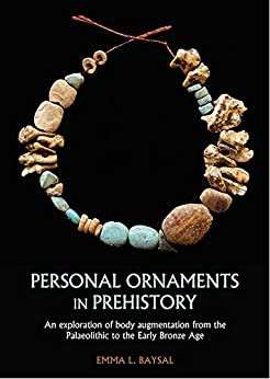 [Baysal, Emma L.]のPersonal Ornaments in Prehistory: An exploration of body augmentation from the Palaeolithic to the Early Bronze Age (English Edition)