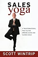 Sales Yoga: A Transformational Practice for Opening Doors and Closing Deals