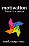 Motivation for Creative People: How to Stay Creative While Gaining Money, Fame, and Reputation (English Edition)