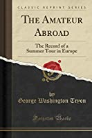 The Amateur Abroad: The Record of a Summer Tour in Europe (Classic Reprint)