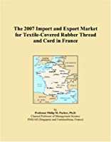 The 2007 Import and Export Market for Textile-Covered Rubber Thread and Cord in France