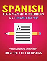 Spanish: Learn Spanish for Beginners In A Fun and Easy Way: Including Pronunciation, Spanish Grammar, Reading, and Writing, Plus Short Stories By: University of Linguistics