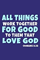 All Things Work Together For Good To Them That Love God - Romans 8:29: Blank Lined Journal Notebook:Inspirational Motivational Bible Quote Scripture Christian Gift Gratitude Prayer Journal For Women Men Plain White Paper   Soft Cover Book