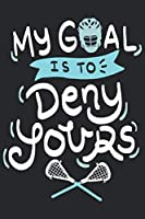 My Goal Is To Deny Yours: Funny Cool Lacrosse Journal | Notebook | Workbook | Diary | Planner - 6x9 - 120 College Ruled Lined Paper Pages - Cute Gift For Lacrosse Players, Teams, Fans, Enthusiasts, Champions, Coaches