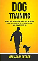 Dog Training: Ultimate Guide To Understand How To Raise The Obedient Pet And Get Lessons For Puppy Training And Have A Well-behaved Perfect Dog
