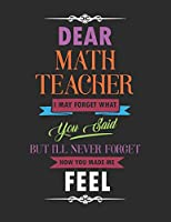 Dear Math Teacher I May Forget What You Said But I'll Never Forget How You Made Me Feel: Blank Line Teacher Appreciation Notebook (8.5 x 11 - 110 pages)