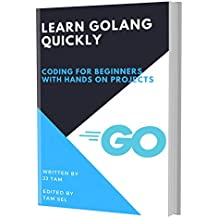 LEARN GOLANG QUICKLY: CODING FOR BEGINNERS - GOLANG PROGRAMMING LANGUAGE, A QuickStart eBook, Tutorial Book with Hands-On Projects, In Easy Steps! An Ultimate Beginner's Guide!