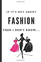 If It's Not About Fashion, Then I Don't Know...: Notebook 120 Lined Pages Paperback Notepad / Journal
