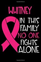 WHITNEY In This Family No One Fights Alone: Personalized Name Notebook/Journal Gift For Women Fighting Breast Cancer. Cancer Survivor / Fighter Gift for the Warrior in your life | Writing Poetry, Diary, Gratitude, Daily or Dream Journal.