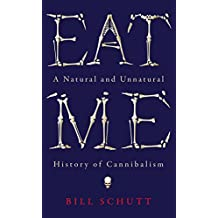 Eat Me: A Natural and Unnatural History of Cannibalism (Wellcome Collection)