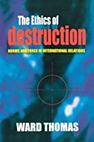 The Ethics of Destruction: Norms and Force in International Relations (Cornell Studies in Security Affairs) by Ward Thomas(2001-06-14)