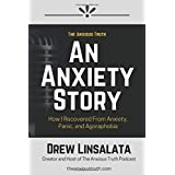 An Anxiety Story - How I Recovered from Anxiety, Panic, And Agoraphobia (The Anxious Truth - Anxiety And Recovery Education A
