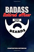 Badass Retired Officers Have Beards: Composition Notebook, Funny Sarcastic Birthday Journal for Bad Ass Bearded Men to write on
