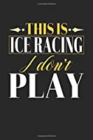 This is Ice Racing I don't play: Compositon Book Notebook and Journal  College Ruled Line Paper with 120 Pages 6x9 Funny Gift for Ice Racing Fans and Coaches