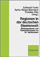 Regionen in der deutschen Staatenwelt: Bildungsraeume und Transferprozesse im 19. Jahrhundert