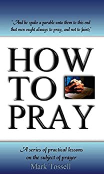 How to Pray: A series of practical lessons on the subject of prayer by [Tossell, Mark]