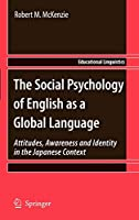 The Social Psychology of English as a Global Language: Attitudes, Awareness and Identity in the Japanese Context (Educational Linguistics)