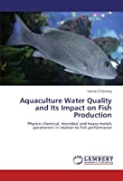 Aquaculture Water Quality and Its Impact on Fish Production: Physico-chemical microbial and heavy metals parameters in relation to fish performance【洋書】 [並行輸入品]