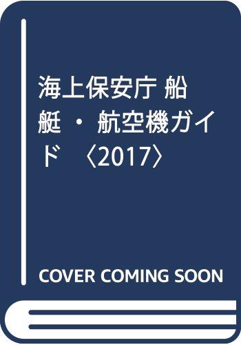 海上保安庁 船艇・航空機ガイド〈2017〉