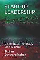 START-UP LEADERSHIP: Simple Ideas, That Really Let You Grow!